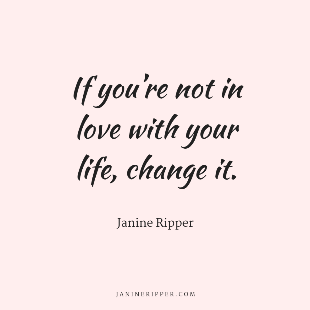 If you aren't in LOVE with what you're doing or you aren't enjoying life, then it's time to make a change.