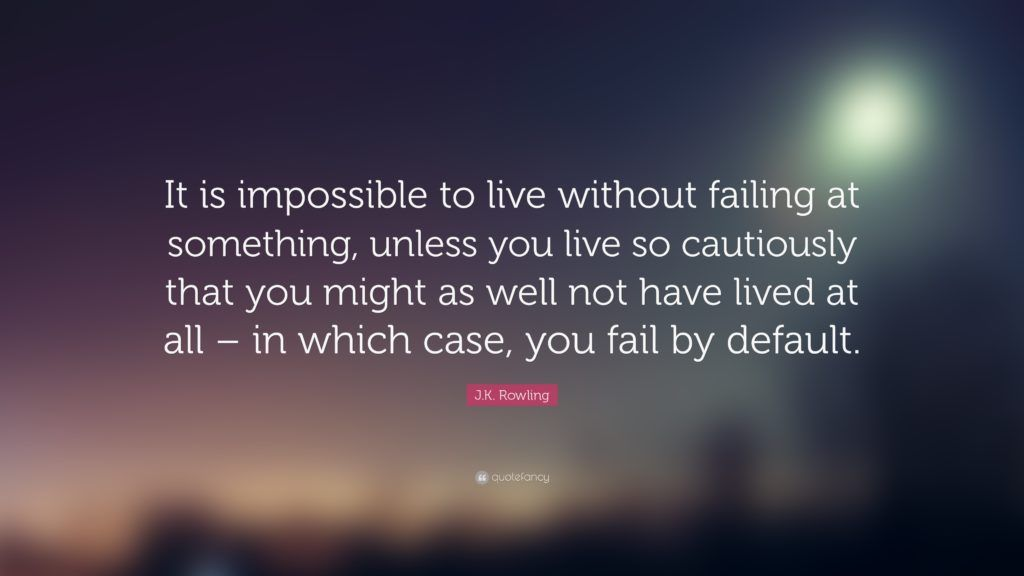 It is impossible to live without failing at something, unless you live so cautiously that you might as well not have lived at all, in which case you fail by default.