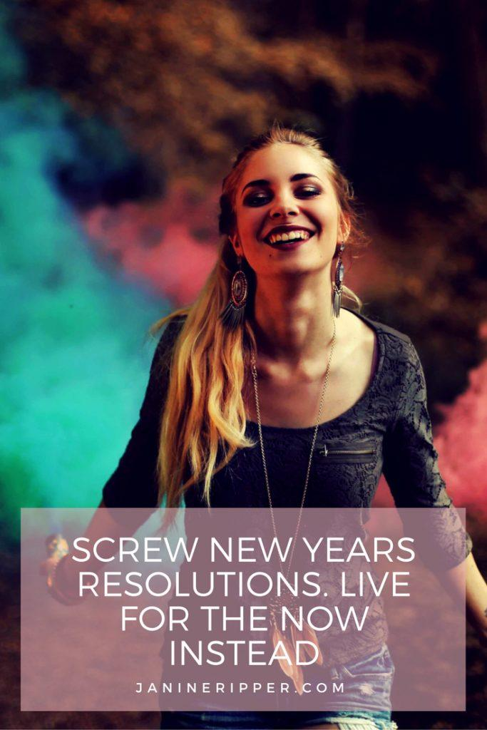 Screw New Years Resolutions. Live for the Now Instead!